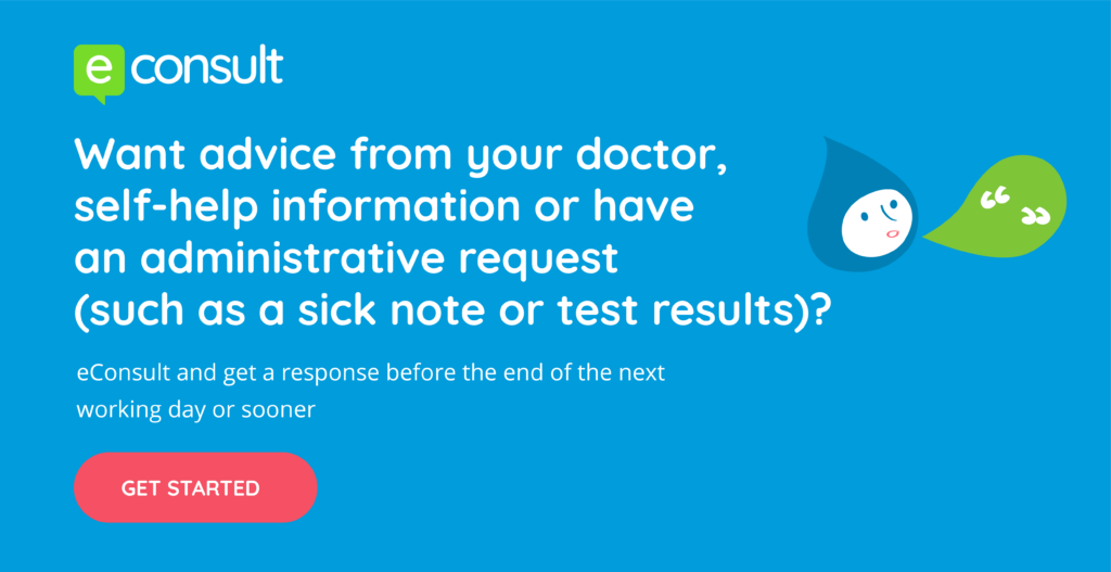 eConsult.  Want advice from your doctor, self-help information or have an administrative request (such as a sick note or test results)?  Use eConsult and get a response before the end of the next working day or sooner